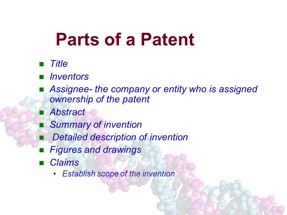 Parts of a Patent Title Inventors Assignee- the company or entity who is assigned ownership of the patent Abstract Summary of invention Detailed description of invention Figures and drawings Claims Establish scope of the invention