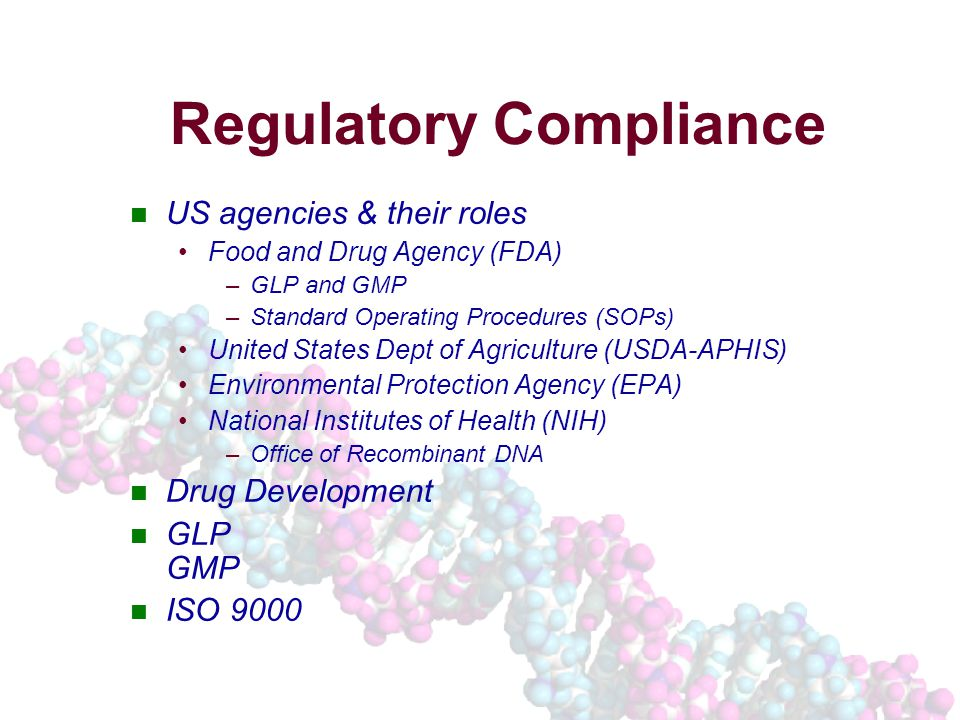 US agencies & their roles Food and Drug Agency (FDA) –GLP and GMP –Standard Operating Procedures (SOPs) United States Dept of Agriculture (USDA-APHIS) Environmental Protection Agency (EPA) National Institutes of Health (NIH) –Office of Recombinant DNA Drug Development GLP GMP ISO 9000