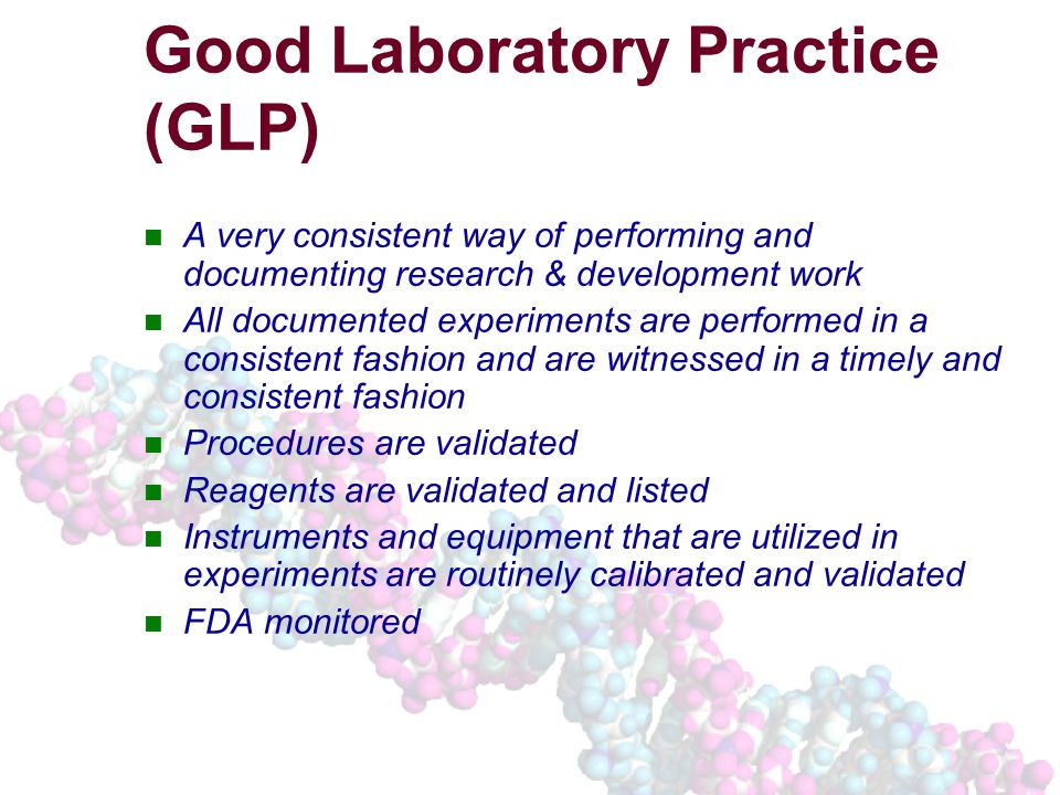 Good Laboratory Practice (GLP) A very consistent way of performing and documenting research & development work All documented experiments are performed in a consistent fashion and are witnessed in a timely and consistent fashion Procedures are validated Reagents are validated and listed Instruments and equipment that are utilized in experiments are routinely calibrated and validated FDA monitored