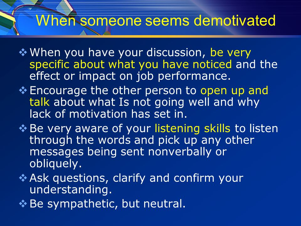 When someone seems demotivated  When you have your discussion, be very specific about what you have noticed and the effect or impact on job performance.