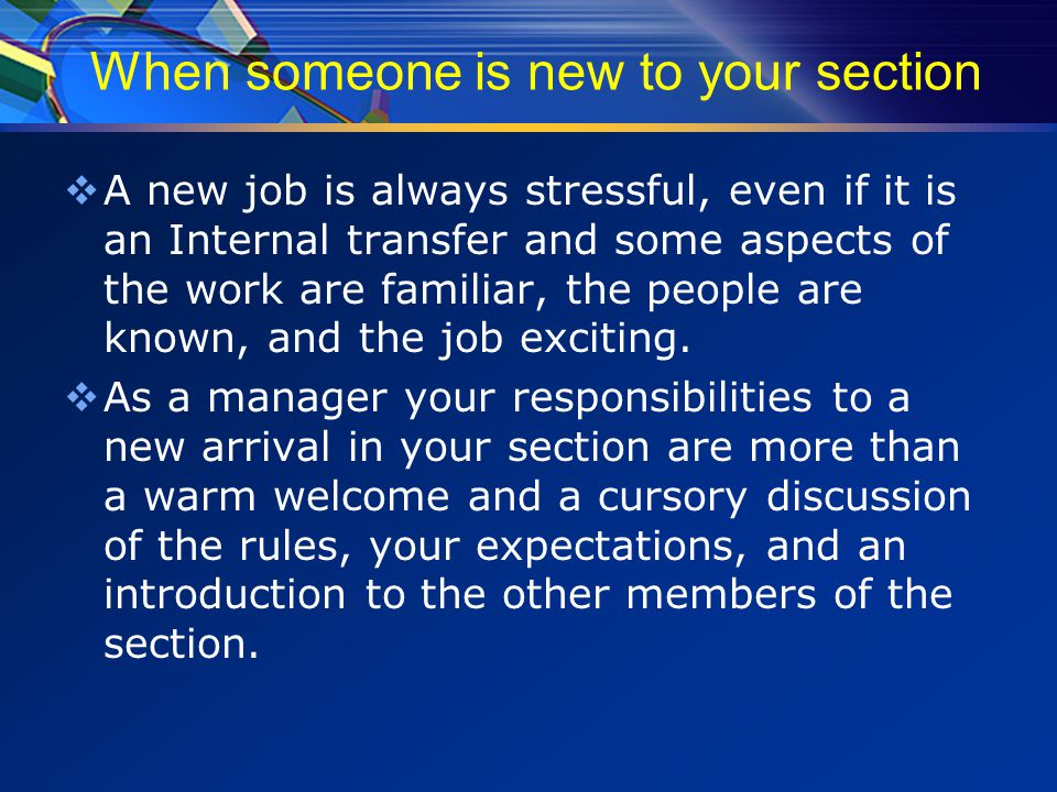 When someone is new to your section  A new job is always stressful, even if it is an Internal transfer and some aspects of the work are familiar, the people are known, and the job exciting.