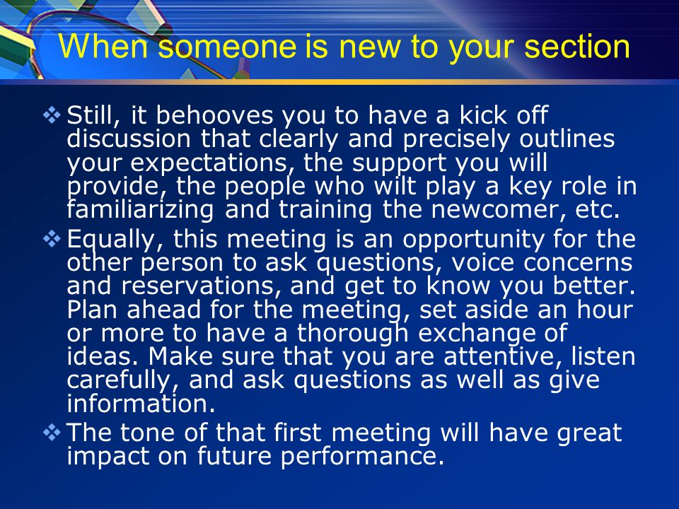 When someone is new to your section  Still, it behooves you to have a kick off discussion that clearly and precisely outlines your expectations, the support you will provide, the people who wilt play a key role in familiarizing and training the newcomer, etc.
