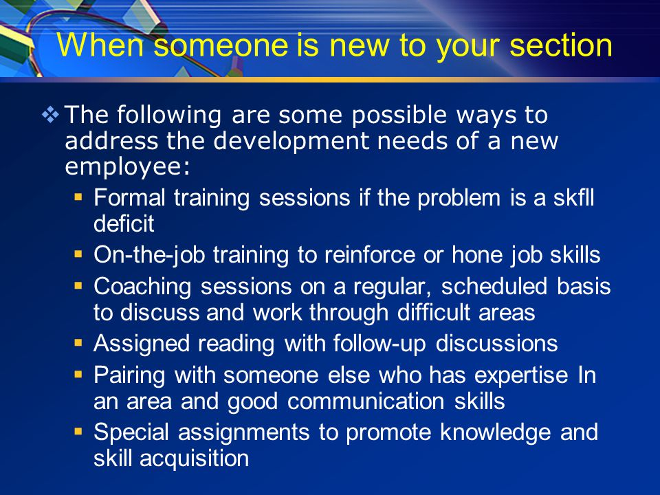 When someone is new to your section  The following are some possible ways to address the development needs of a new employee:  Formal training sessions if the problem is a skfll deficit  On-the-job training to reinforce or hone job skills  Coaching sessions on a regular, scheduled basis to discuss and work through difficult areas  Assigned reading with follow-up discussions  Pairing with someone else who has expertise In an area and good communication skills  Special assignments to promote knowledge and skill acquisition