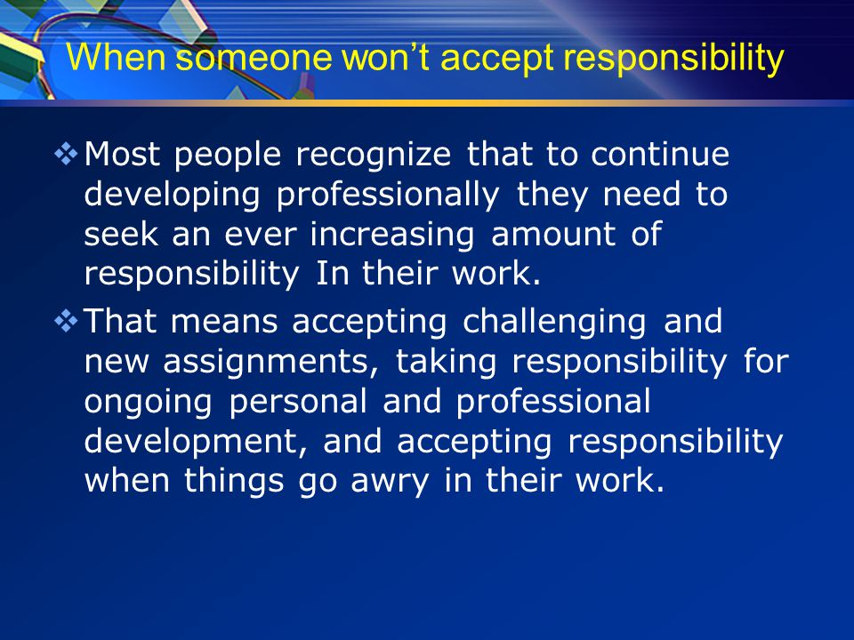 When someone won't accept responsibility  Most people recognize that to continue developing professionally they need to seek an ever increasing amount of responsibility In their work.