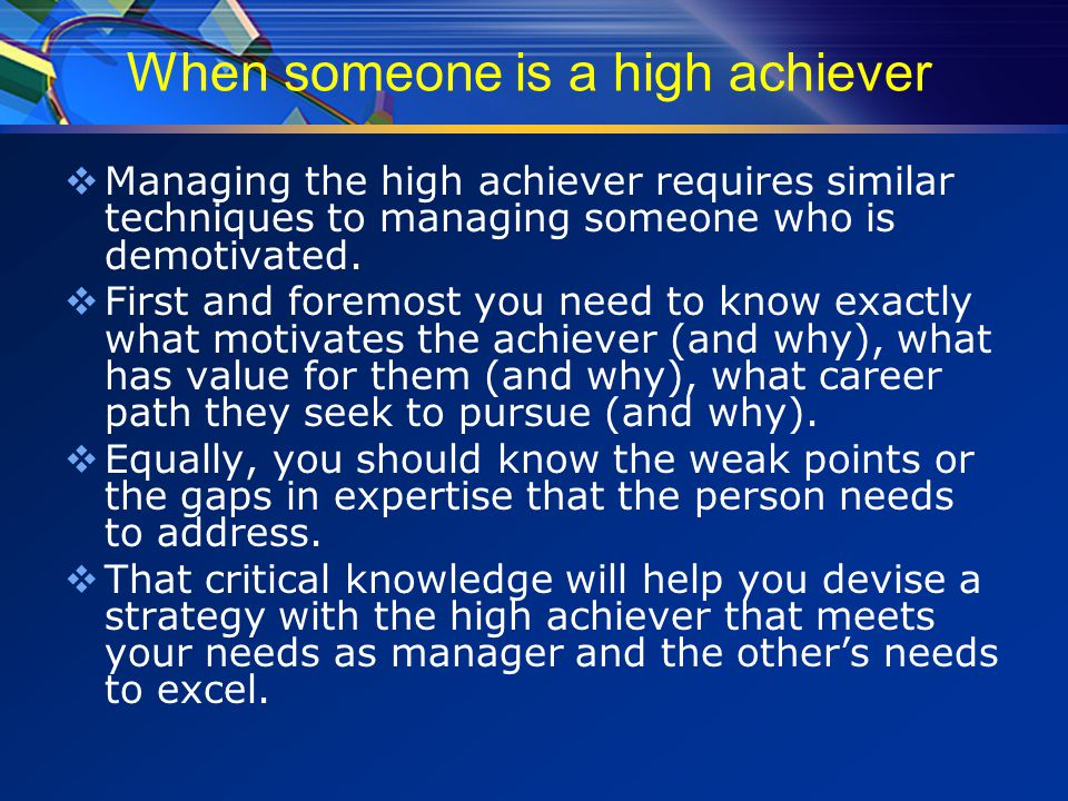 When someone is a high achiever  Managing the high achiever requires similar techniques to managing someone who is demotivated.
