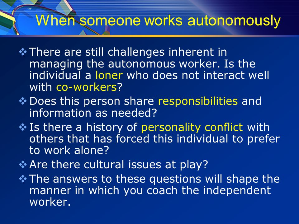When someone works autonomously  There are still challenges inherent in managing the autonomous worker.