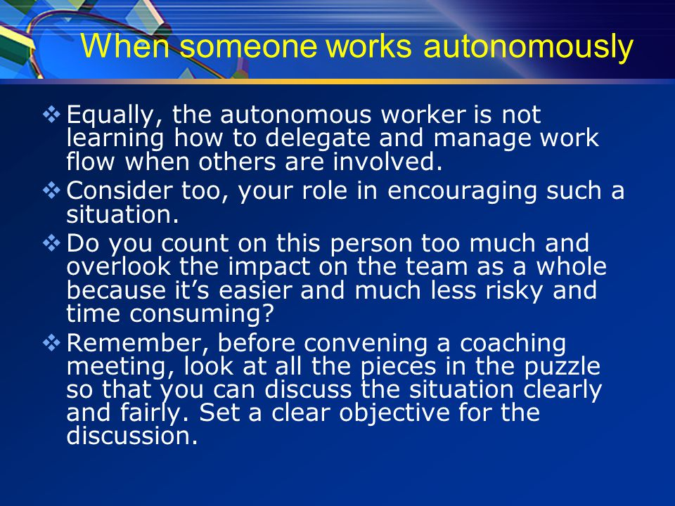 When someone works autonomously  Equally, the autonomous worker is not learning how to delegate and manage work flow when others are involved.