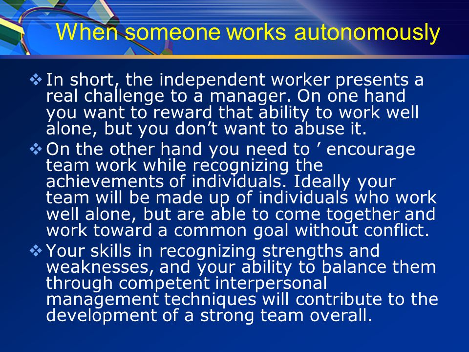 When someone works autonomously  In short, the independent worker presents a real challenge to a manager.