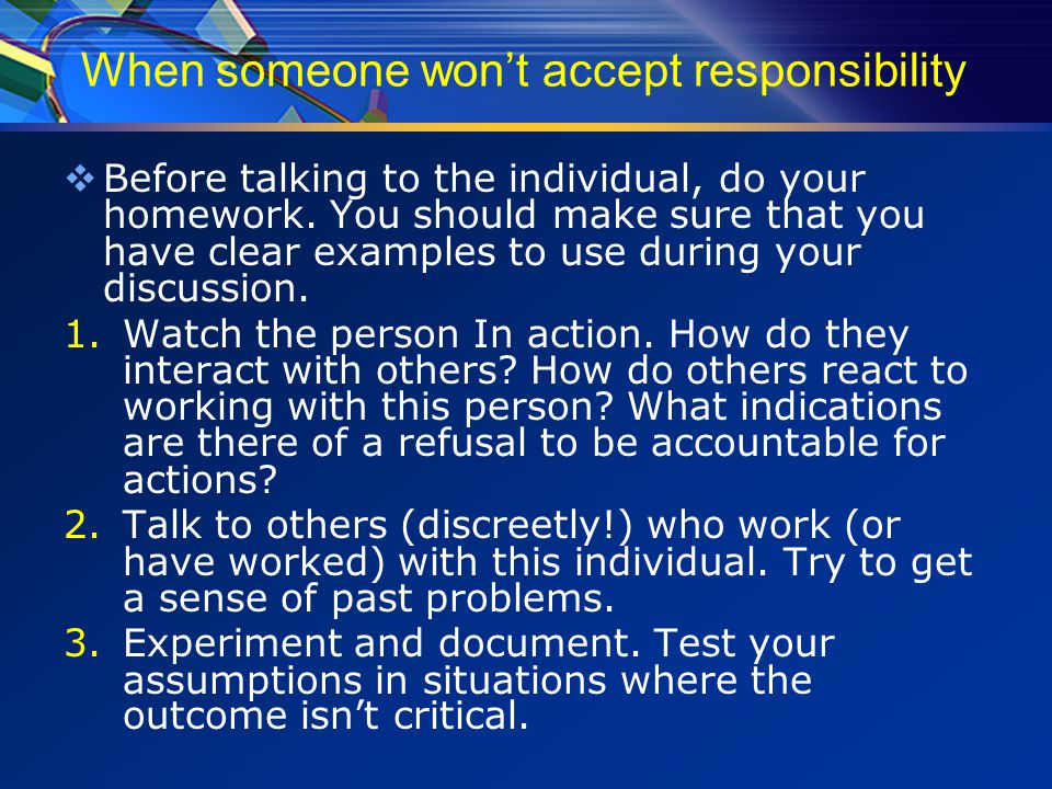 When someone won't accept responsibility  Before talking to the individual, do your homework.