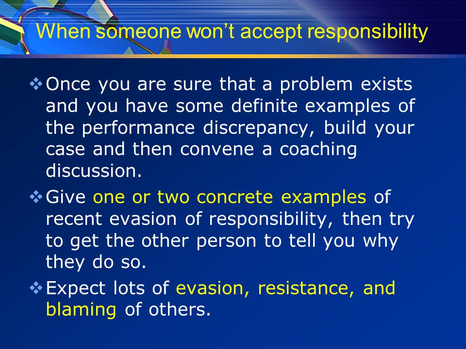When someone won't accept responsibility  Remember that this individual typically avoids accountability so It is only natural to continue to do so in a performance discussion.