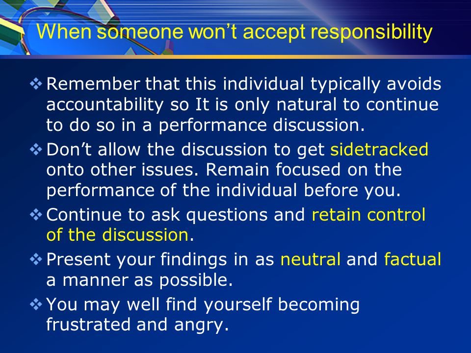 When someone won't accept responsibility  Remember that this individual typically avoids accountability so It is only natural to continue to do so in a performance discussion.