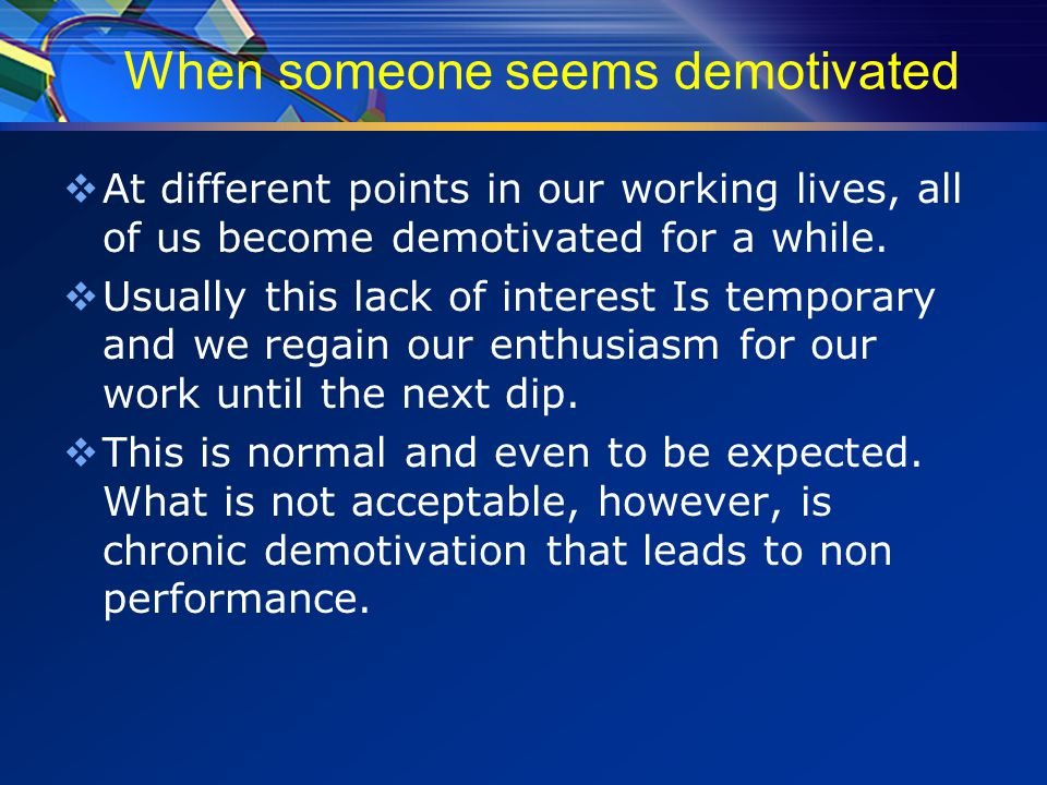 When someone seems demotivated  At different points in our working lives, all of us become demotivated for a while.
