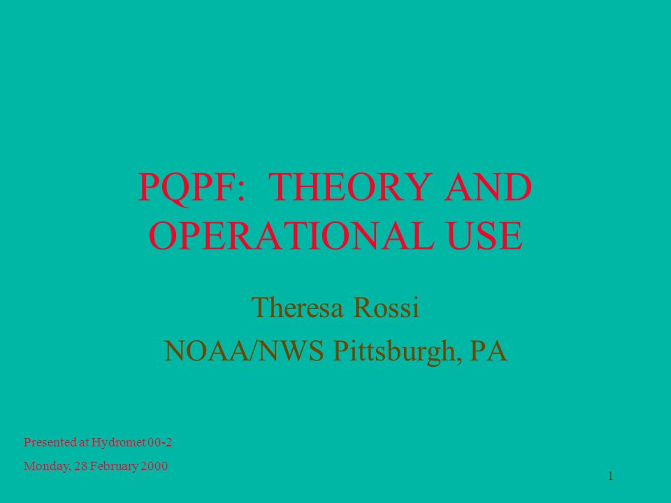 1 PQPF: THEORY AND OPERATIONAL USE Theresa Rossi NOAA/NWS Pittsburgh, PA Presented at Hydromet 00-2 Monday, 28 February 2000