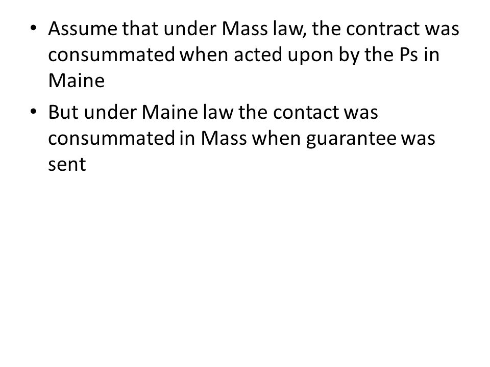Assume that under Mass law, the contract was consummated when acted upon by the Ps in Maine But under Maine law the contact was consummated in Mass when guarantee was sent