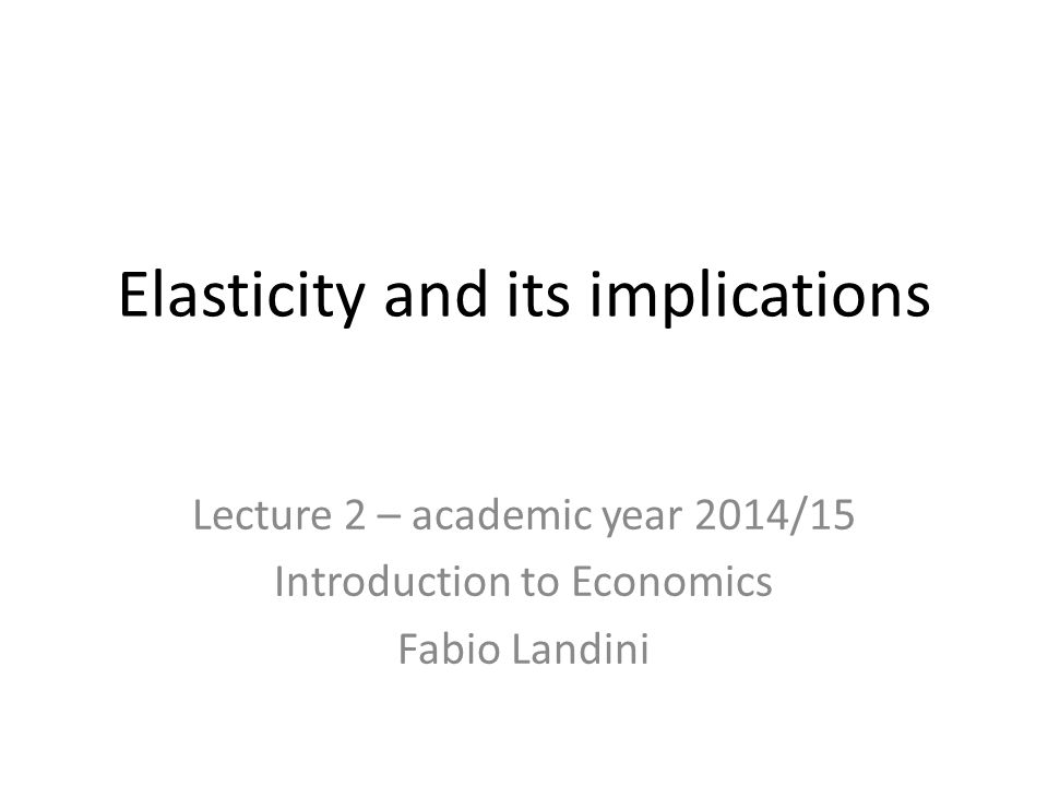 Elasticity and its implications Lecture 2 – academic year 2014/15 Introduction to Economics Fabio Landini