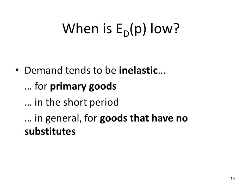 When is E D (p) low? Demand tends to be inelastic... … for primary goods … in the short period … in general, for goods that have no substitutes 14
