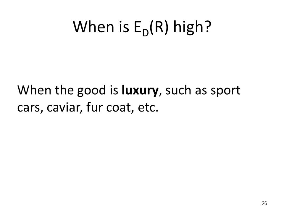 When is E D (R) high? When the good is luxury, such as sport cars, caviar, fur coat, etc. 26