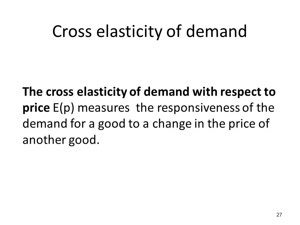 Cross elasticity of demand The cross elasticity of demand with respect to price E(p) measures the responsiveness of the demand for a good to a change