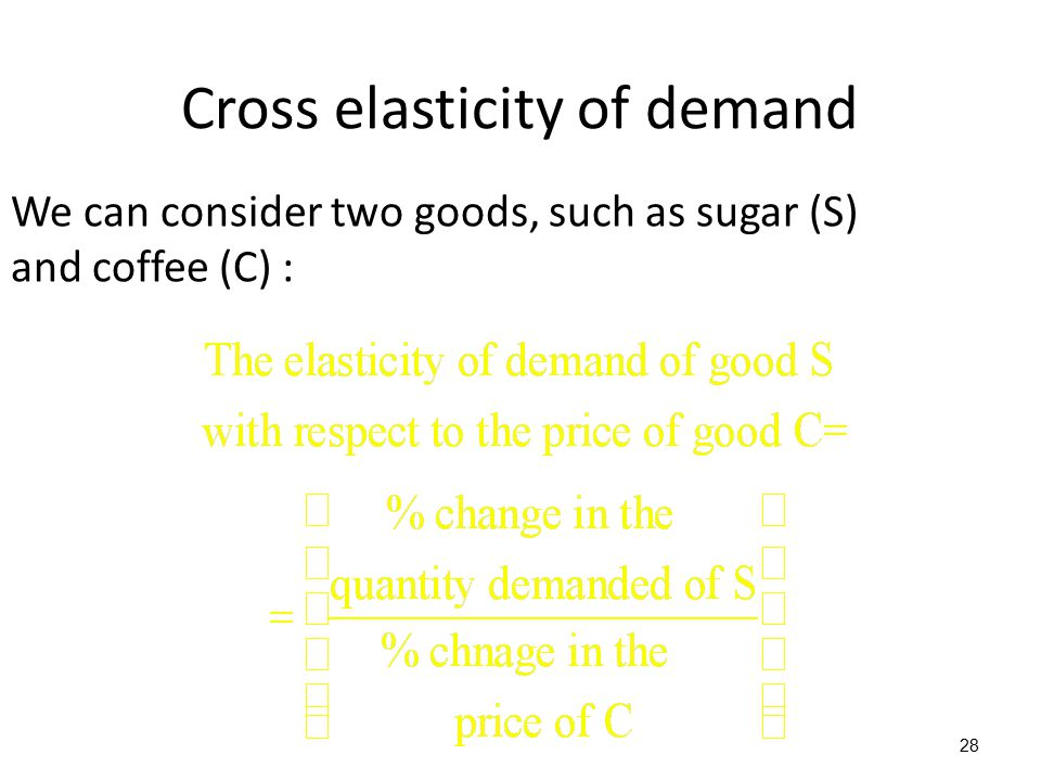 28 We can consider two goods, such as sugar (S) and coffee (C) : Cross elasticity of demand