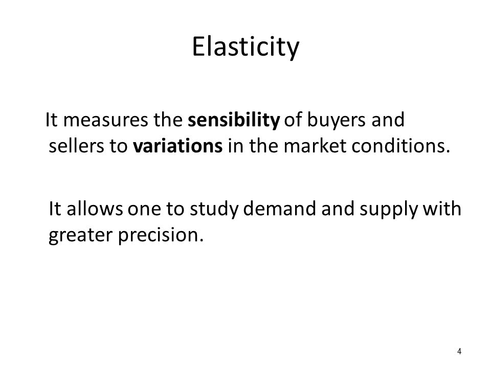 Elasticity It measures the sensibility of buyers and sellers to variations in the market conditions. It allows one to study demand and supply with gre