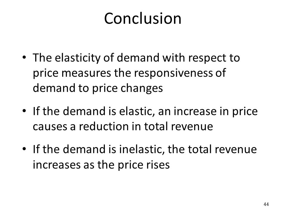 Conclusion The elasticity of demand with respect to price measures the responsiveness of demand to price changes If the demand is elastic, an increase in price causes a reduction in total revenue If the demand is inelastic, the total revenue increases as the price rises 44