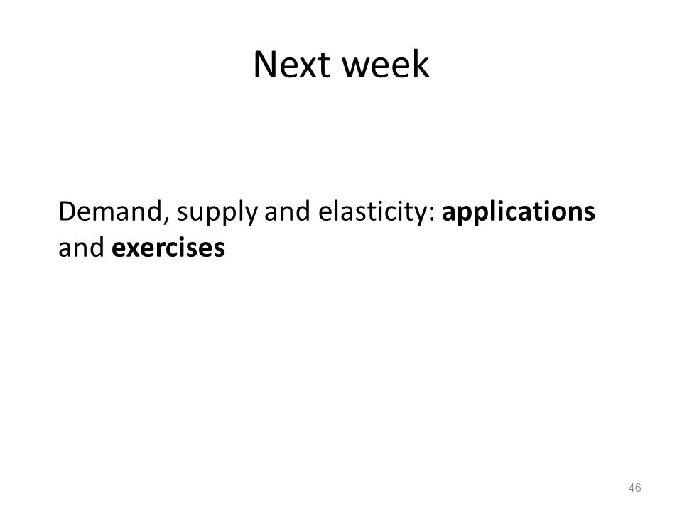 Next week Demand, supply and elasticity: applications and exercises 46