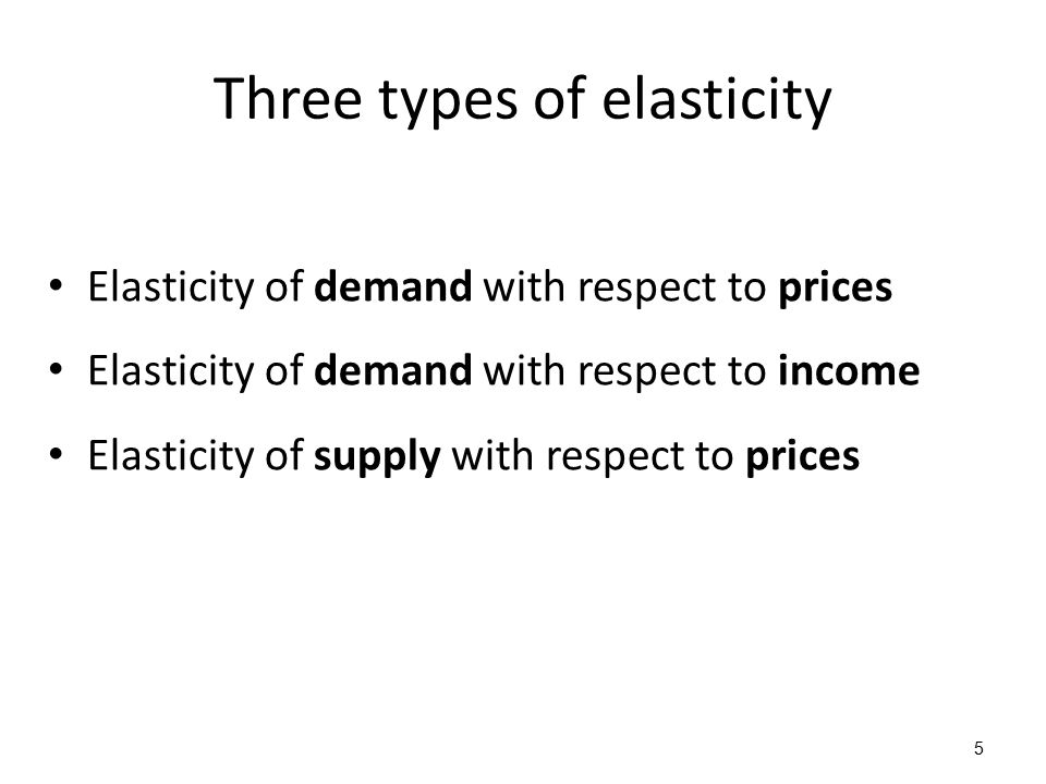 Three types of elasticity Elasticity of demand with respect to prices Elasticity of demand with respect to income Elasticity of supply with respect to
