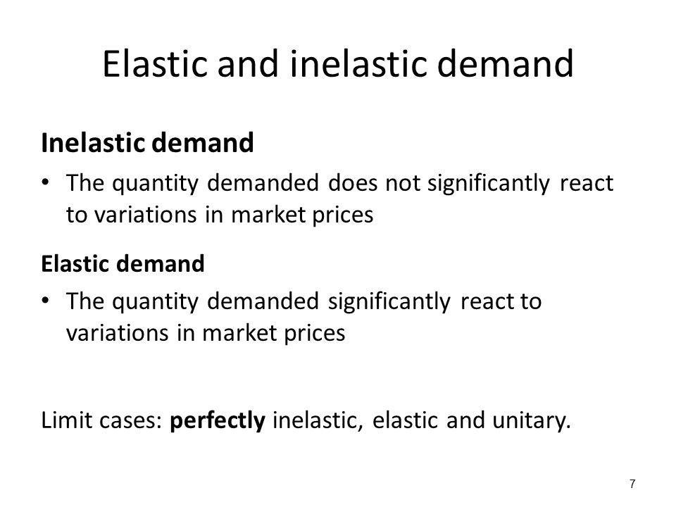 Elastic and inelastic demand Inelastic demand The quantity demanded does not significantly react to variations in market prices Elastic demand The quantity demanded significantly react to variations in market prices Limit cases: perfectly inelastic, elastic and unitary.