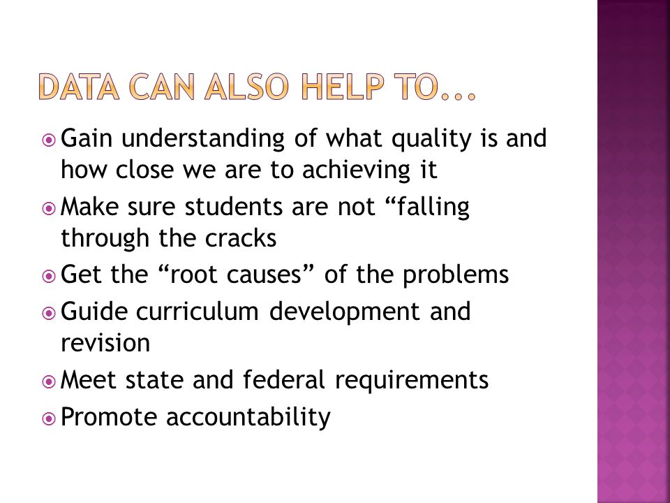  Gain understanding of what quality is and how close we are to achieving it  Make sure students are not falling through the cracks  Get the root causes of the problems  Guide curriculum development and revision  Meet state and federal requirements  Promote accountability