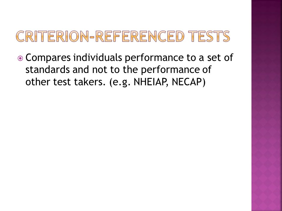  Compares individuals performance to a set of standards and not to the performance of other test takers.