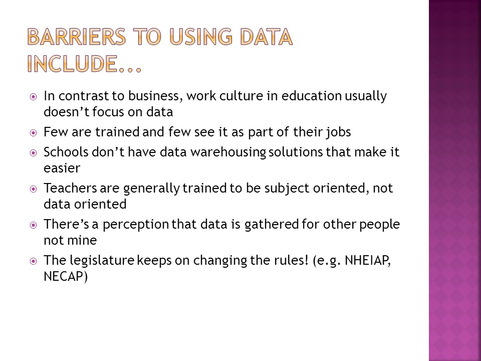  In contrast to business, work culture in education usually doesn't focus on data  Few are trained and few see it as part of their jobs  Schools don't have data warehousing solutions that make it easier  Teachers are generally trained to be subject oriented, not data oriented  There's a perception that data is gathered for other people not mine  The legislature keeps on changing the rules.