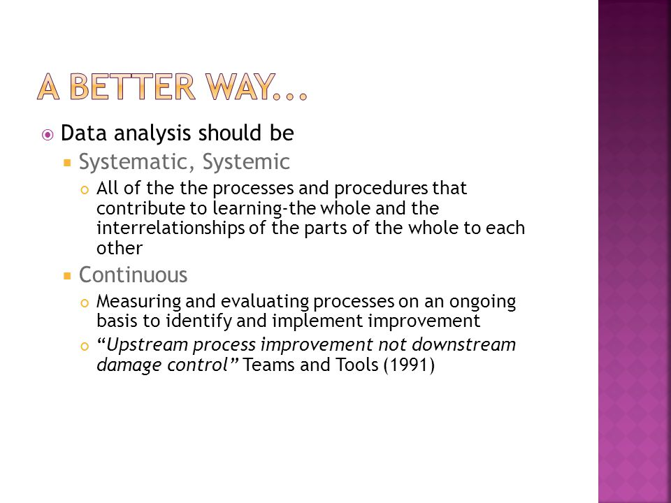  Data analysis should be  Systematic, Systemic All of the the processes and procedures that contribute to learning-the whole and the interrelationships of the parts of the whole to each other  Continuous Measuring and evaluating processes on an ongoing basis to identify and implement improvement Upstream process improvement not downstream damage control Teams and Tools (1991)