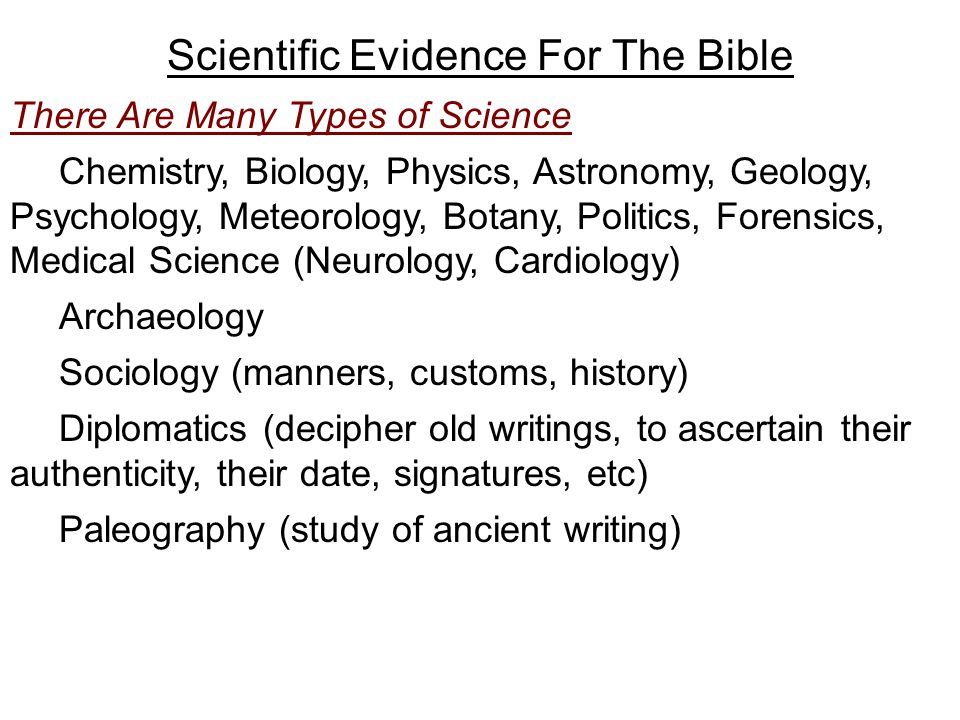 Scientific Evidence For The Bible There Are Many Types of Science Chemistry, Biology, Physics, Astronomy, Geology, Psychology, Meteorology, Botany, Politics, Forensics, Medical Science (Neurology, Cardiology) Archaeology Sociology (manners, customs, history) Diplomatics (decipher old writings, to ascertain their authenticity, their date, signatures, etc) Paleography (study of ancient writing)