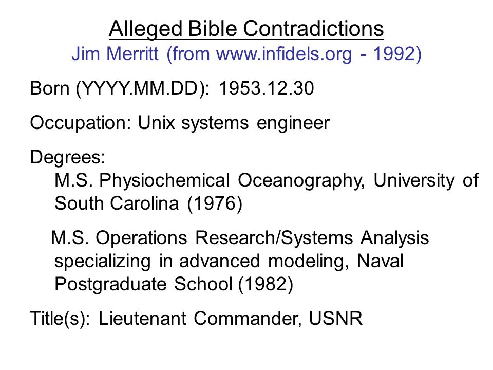 Alleged Bible Contradictions Jim Merritt (from www.infidels.org - 1992) Born (YYYY.MM.DD): 1953.12.30 Occupation: Unix systems engineer Degrees: M.S.