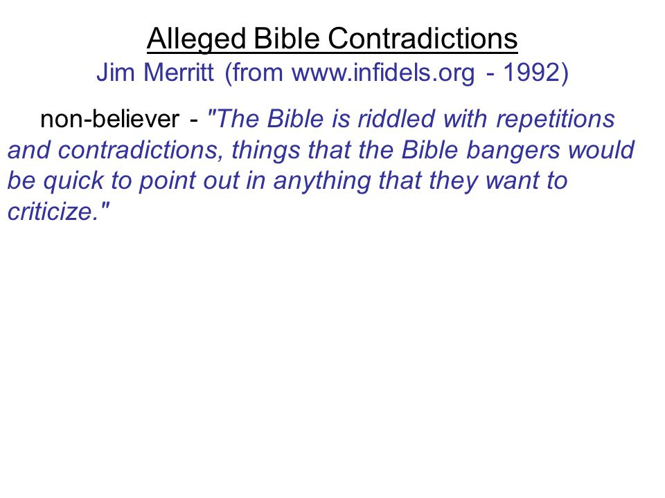 Alleged Bible Contradictions Jim Merritt (from www.infidels.org - 1992) non-believer - The Bible is riddled with repetitions and contradictions, things that the Bible bangers would be quick to point out in anything that they want to criticize.