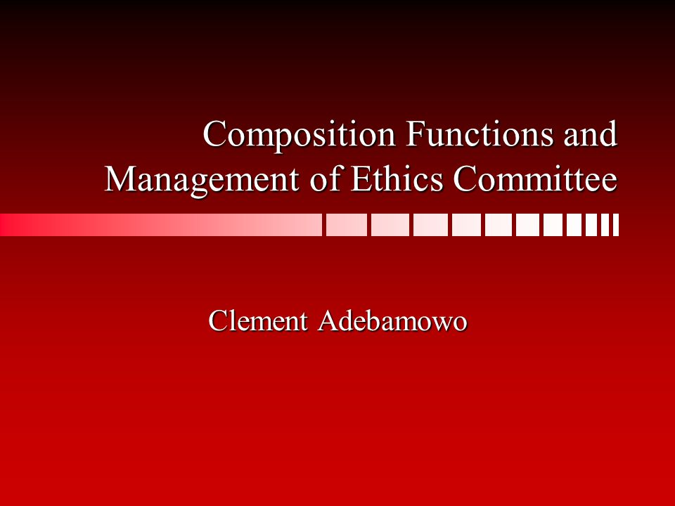 Composition Functions and Management of Ethics Committee Clement Adebamowo