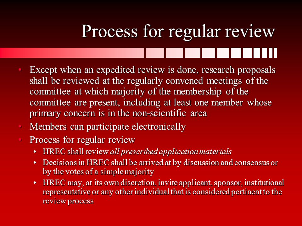 Process for regular review Except when an expedited review is done, research proposals shall be reviewed at the regularly convened meetings of the committee at which majority of the membership of the committee are present, including at least one member whose primary concern is in the non-scientific areaExcept when an expedited review is done, research proposals shall be reviewed at the regularly convened meetings of the committee at which majority of the membership of the committee are present, including at least one member whose primary concern is in the non-scientific area Members can participate electronicallyMembers can participate electronically Process for regular reviewProcess for regular review HREC shall review all prescribed application materialsHREC shall review all prescribed application materials Decisions in HREC shall be arrived at by discussion and consensus or by the votes of a simple majorityDecisions in HREC shall be arrived at by discussion and consensus or by the votes of a simple majority HREC may, at its own discretion, invite applicant, sponsor, institutional representative or any other individual that is considered pertinent to the review processHREC may, at its own discretion, invite applicant, sponsor, institutional representative or any other individual that is considered pertinent to the review process