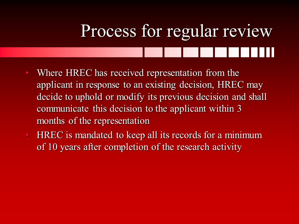 Process for regular review Where HREC has received representation from the applicant in response to an existing decision, HREC may decide to uphold or modify its previous decision and shall communicate this decision to the applicant within 3 months of the representationWhere HREC has received representation from the applicant in response to an existing decision, HREC may decide to uphold or modify its previous decision and shall communicate this decision to the applicant within 3 months of the representation HREC is mandated to keep all its records for a minimum of 10 years after completion of the research activityHREC is mandated to keep all its records for a minimum of 10 years after completion of the research activity