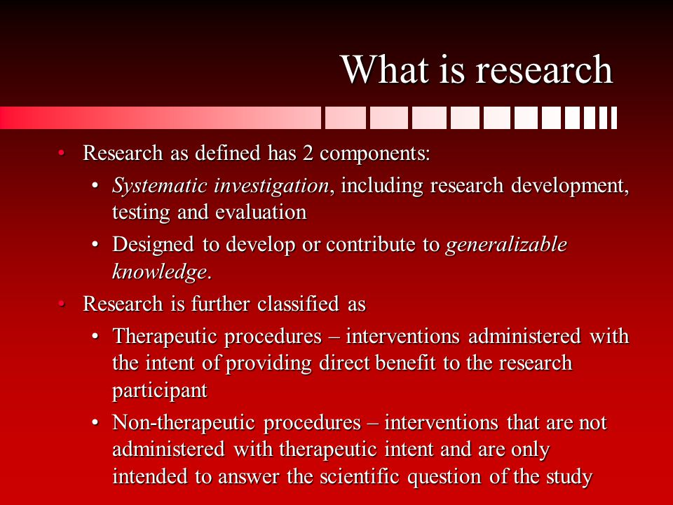 What is research Research as defined has 2 components:Research as defined has 2 components: Systematic investigation, including research development, testing and evaluationSystematic investigation, including research development, testing and evaluation Designed to develop or contribute to generalizable knowledge.Designed to develop or contribute to generalizable knowledge.