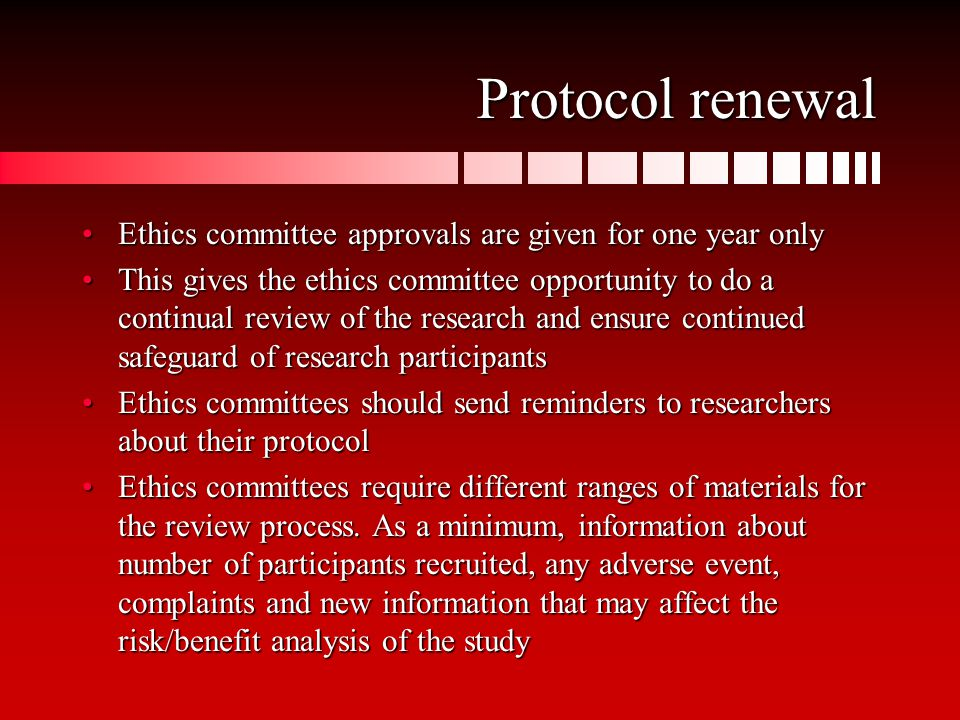 Protocol renewal Ethics committee approvals are given for one year onlyEthics committee approvals are given for one year only This gives the ethics committee opportunity to do a continual review of the research and ensure continued safeguard of research participantsThis gives the ethics committee opportunity to do a continual review of the research and ensure continued safeguard of research participants Ethics committees should send reminders to researchers about their protocolEthics committees should send reminders to researchers about their protocol Ethics committees require different ranges of materials for the review process.
