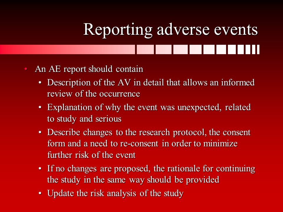 Reporting adverse events An AE report should containAn AE report should contain Description of the AV in detail that allows an informed review of the occurrenceDescription of the AV in detail that allows an informed review of the occurrence Explanation of why the event was unexpected, related to study and seriousExplanation of why the event was unexpected, related to study and serious Describe changes to the research protocol, the consent form and a need to re-consent in order to minimize further risk of the eventDescribe changes to the research protocol, the consent form and a need to re-consent in order to minimize further risk of the event If no changes are proposed, the rationale for continuing the study in the same way should be providedIf no changes are proposed, the rationale for continuing the study in the same way should be provided Update the risk analysis of the studyUpdate the risk analysis of the study