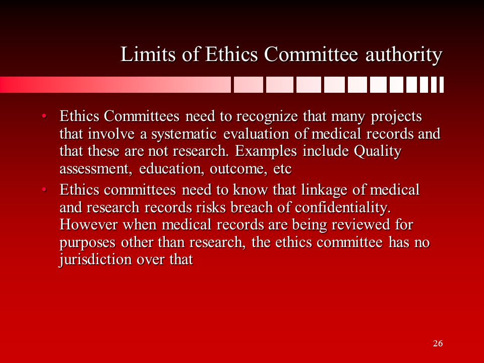 26 Limits of Ethics Committee authority Ethics Committees need to recognize that many projects that involve a systematic evaluation of medical records and that these are not research.