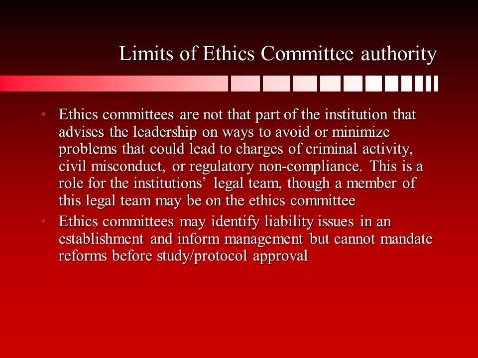 Limits of Ethics Committee authority Ethics committees are not that part of the institution that advises the leadership on ways to avoid or minimize problems that could lead to charges of criminal activity, civil misconduct, or regulatory non-compliance.