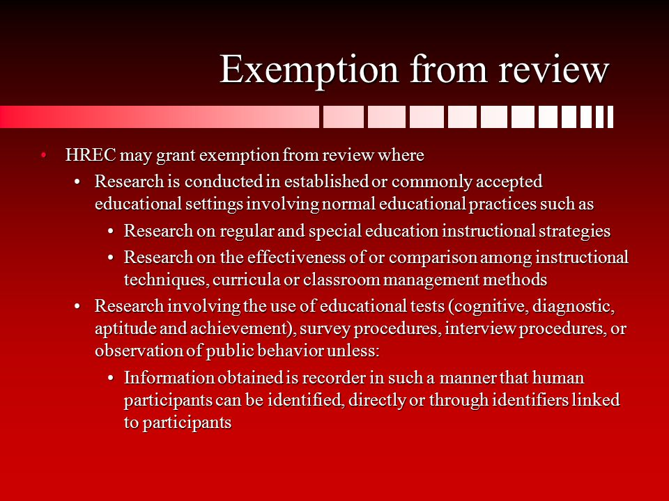 Exemption from review HREC may grant exemption from review whereHREC may grant exemption from review where Research is conducted in established or commonly accepted educational settings involving normal educational practices such asResearch is conducted in established or commonly accepted educational settings involving normal educational practices such as Research on regular and special education instructional strategiesResearch on regular and special education instructional strategies Research on the effectiveness of or comparison among instructional techniques, curricula or classroom management methodsResearch on the effectiveness of or comparison among instructional techniques, curricula or classroom management methods Research involving the use of educational tests (cognitive, diagnostic, aptitude and achievement), survey procedures, interview procedures, or observation of public behavior unless:Research involving the use of educational tests (cognitive, diagnostic, aptitude and achievement), survey procedures, interview procedures, or observation of public behavior unless: Information obtained is recorder in such a manner that human participants can be identified, directly or through identifiers linked to participantsInformation obtained is recorder in such a manner that human participants can be identified, directly or through identifiers linked to participants