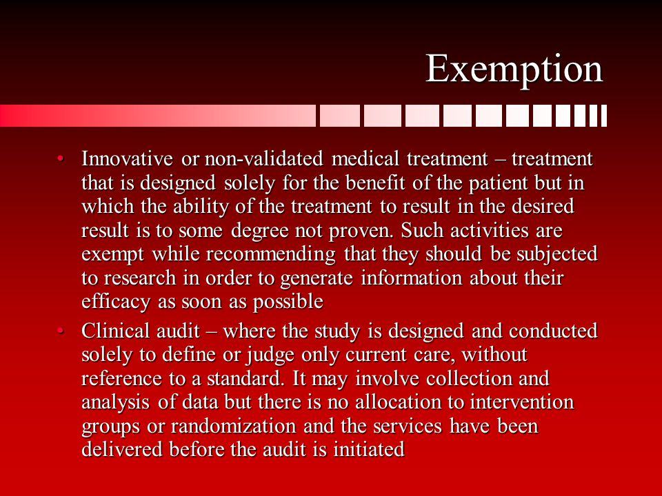 Exemption Innovative or non-validated medical treatment – treatment that is designed solely for the benefit of the patient but in which the ability of the treatment to result in the desired result is to some degree not proven.