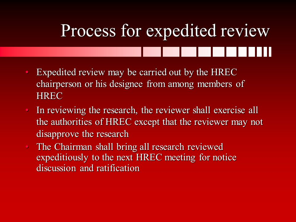 Process for expedited review Expedited review may be carried out by the HREC chairperson or his designee from among members of HRECExpedited review may be carried out by the HREC chairperson or his designee from among members of HREC In reviewing the research, the reviewer shall exercise all the authorities of HREC except that the reviewer may not disapprove the researchIn reviewing the research, the reviewer shall exercise all the authorities of HREC except that the reviewer may not disapprove the research The Chairman shall bring all research reviewed expeditiously to the next HREC meeting for notice discussion and ratificationThe Chairman shall bring all research reviewed expeditiously to the next HREC meeting for notice discussion and ratification