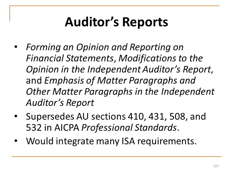 107 Auditor's Reports Forming an Opinion and Reporting on Financial Statements, Modifications to the Opinion in the Independent Auditor's Report, and Emphasis of Matter Paragraphs and Other Matter Paragraphs in the Independent Auditor's Report Supersedes AU sections 410, 431, 508, and 532 in AICPA Professional Standards.