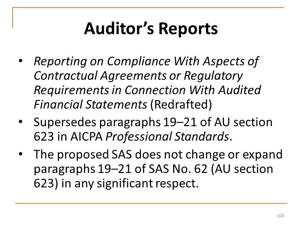 108 Auditor's Reports Reporting on Compliance With Aspects of Contractual Agreements or Regulatory Requirements in Connection With Audited Financial Statements (Redrafted) Supersedes paragraphs 19–21 of AU section 623 in AICPA Professional Standards.