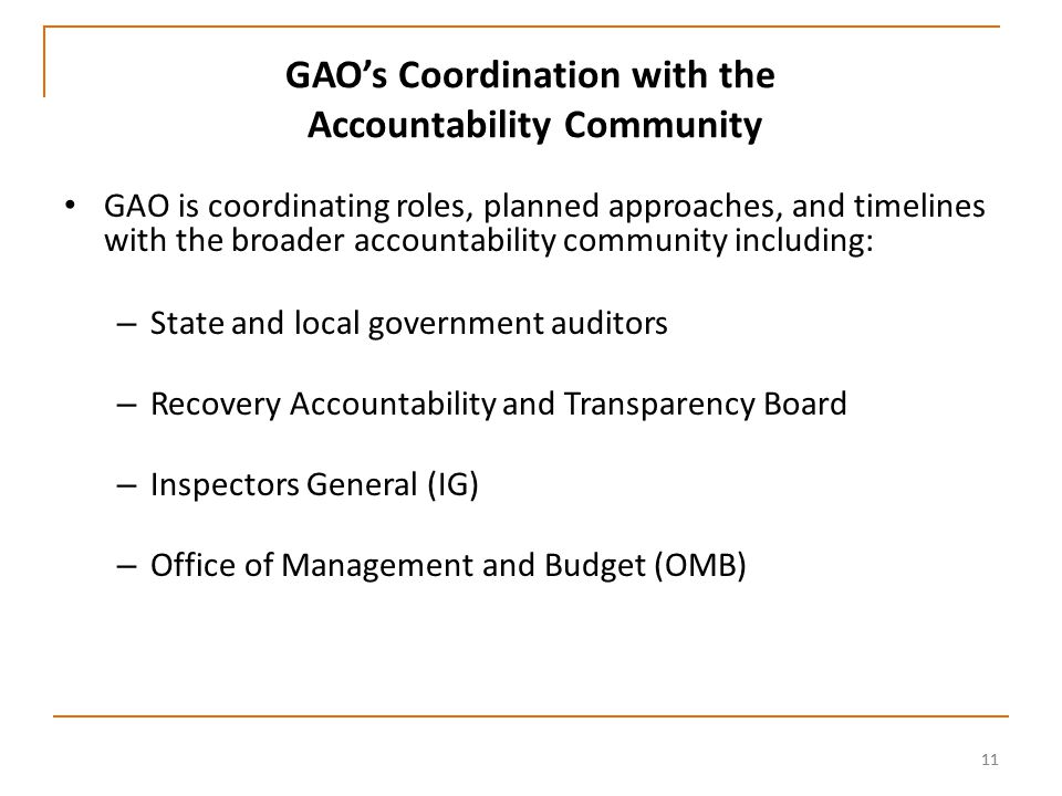 11 GAO's Coordination with the Accountability Community GAO is coordinating roles, planned approaches, and timelines with the broader accountability community including: – State and local government auditors – Recovery Accountability and Transparency Board – Inspectors General (IG) – Office of Management and Budget (OMB)