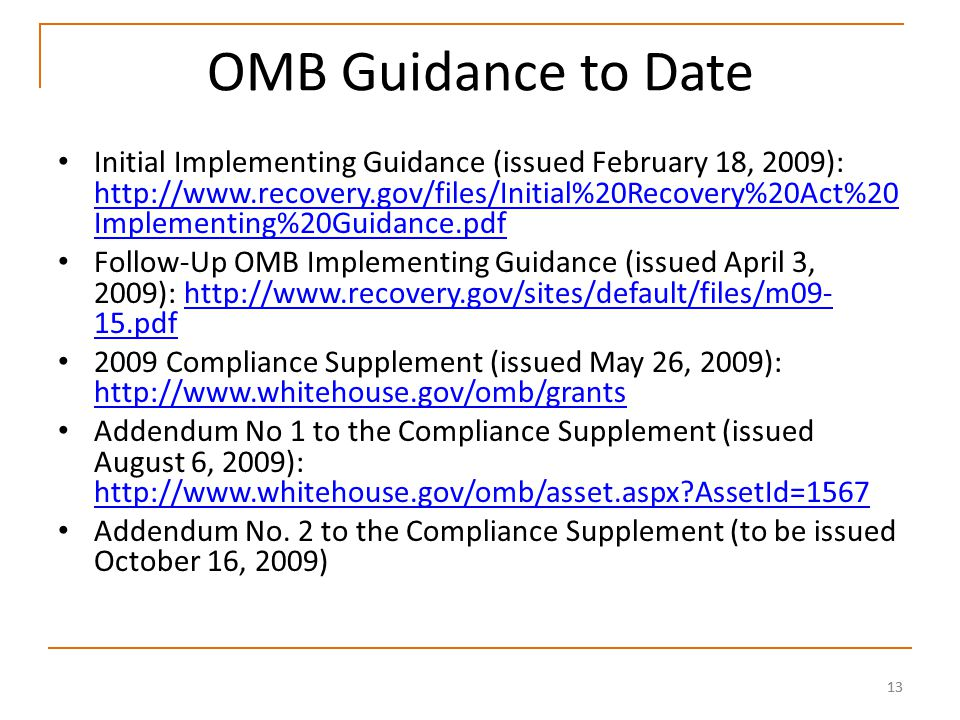 13 OMB Guidance to Date Initial Implementing Guidance (issued February 18, 2009): http://www.recovery.gov/files/Initial%20Recovery%20Act%20 Implementing%20Guidance.pdf http://www.recovery.gov/files/Initial%20Recovery%20Act%20 Implementing%20Guidance.pdf Follow-Up OMB Implementing Guidance (issued April 3, 2009): http://www.recovery.gov/sites/default/files/m09- 15.pdfhttp://www.recovery.gov/sites/default/files/m09- 15.pdf 2009 Compliance Supplement (issued May 26, 2009): http://www.whitehouse.gov/omb/grants http://www.whitehouse.gov/omb/grants Addendum No 1 to the Compliance Supplement (issued August 6, 2009): http://www.whitehouse.gov/omb/asset.aspx AssetId=1567 http://www.whitehouse.gov/omb/asset.aspx AssetId=1567 Addendum No.